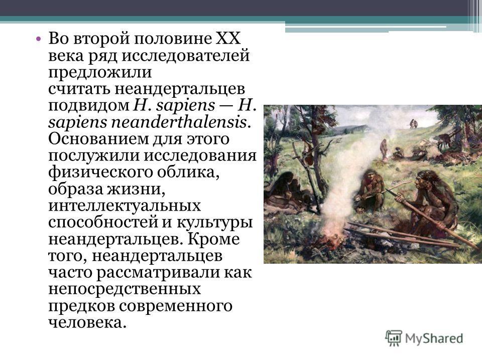 Во второй половине XX века ряд исследователей предложили считать неандертальцев подвидом H. sapiens H. sapiens neanderthalensis. Основанием для этого послужили исследования физического облика, образа жизни, интеллектуальных способностей и культуры не