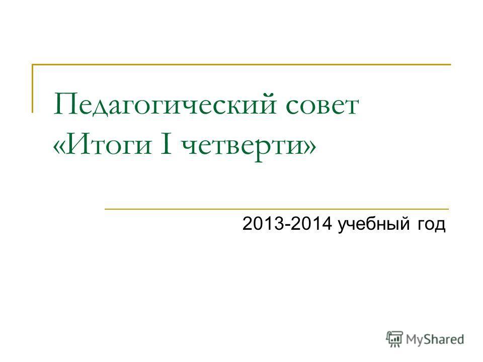 Педагогический совет «Итоги I четверти» 2013-2014 учебный год