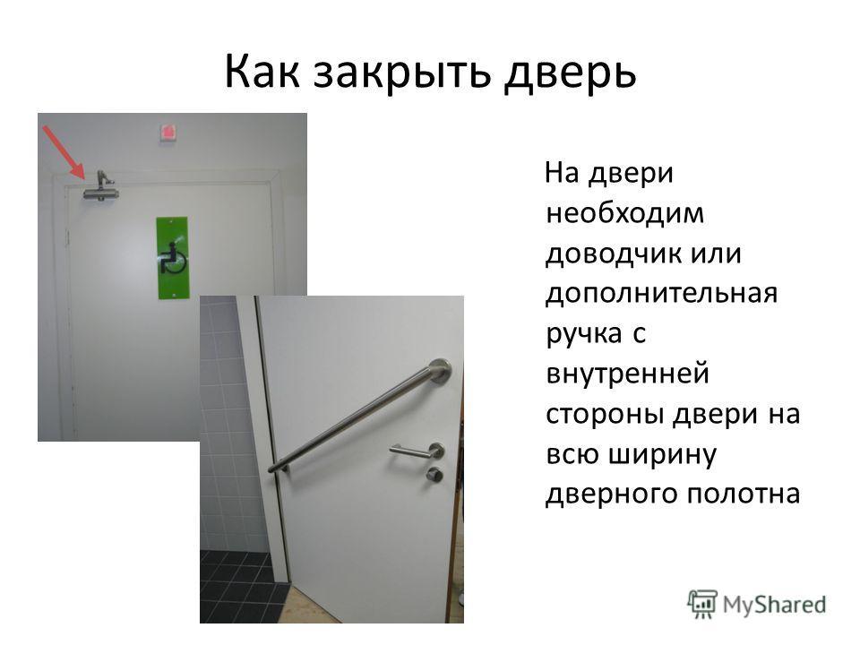 Как закрыть дверь На двери необходим доводчик или дополнительная ручка с внутренней стороны двери на всю ширину дверного полотна