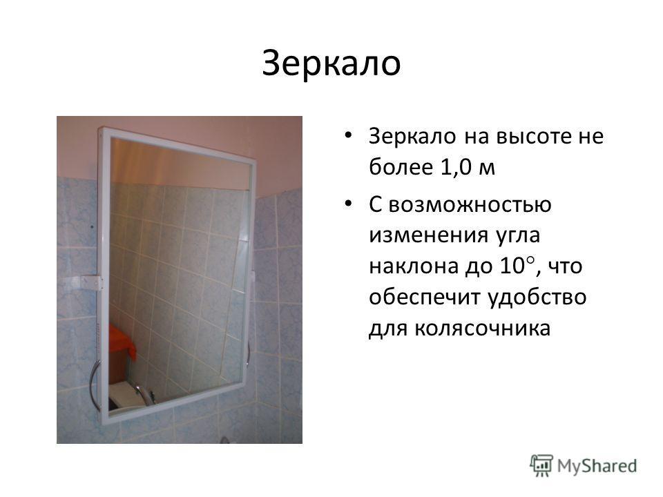 Зеркало Зеркало на высоте не более 1,0 м С возможностью изменения угла наклона до 10, что обеспечит удобство для колясочника