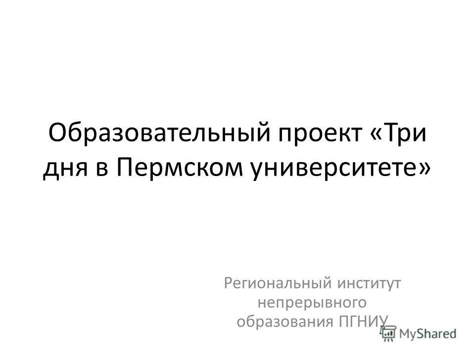 Образовательный проект «Три дня в Пермском университете» Региональный институт непрерывного образования ПГНИУ