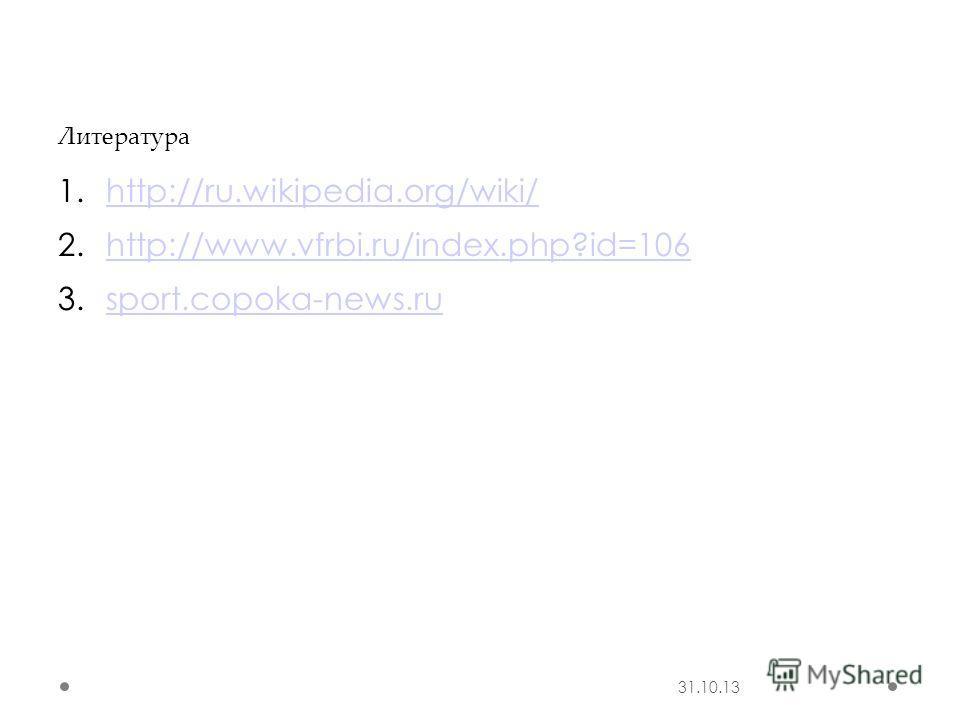 31.10.13 Литература 1.http://ru.wikipedia.org/wiki/http://ru.wikipedia.org/wiki/ 2.http://www.vfrbi.ru/index.php?id=106http://www.vfrbi.ru/index.php?id=106 3.sport.copoka-news.rusport.copoka-news.ru