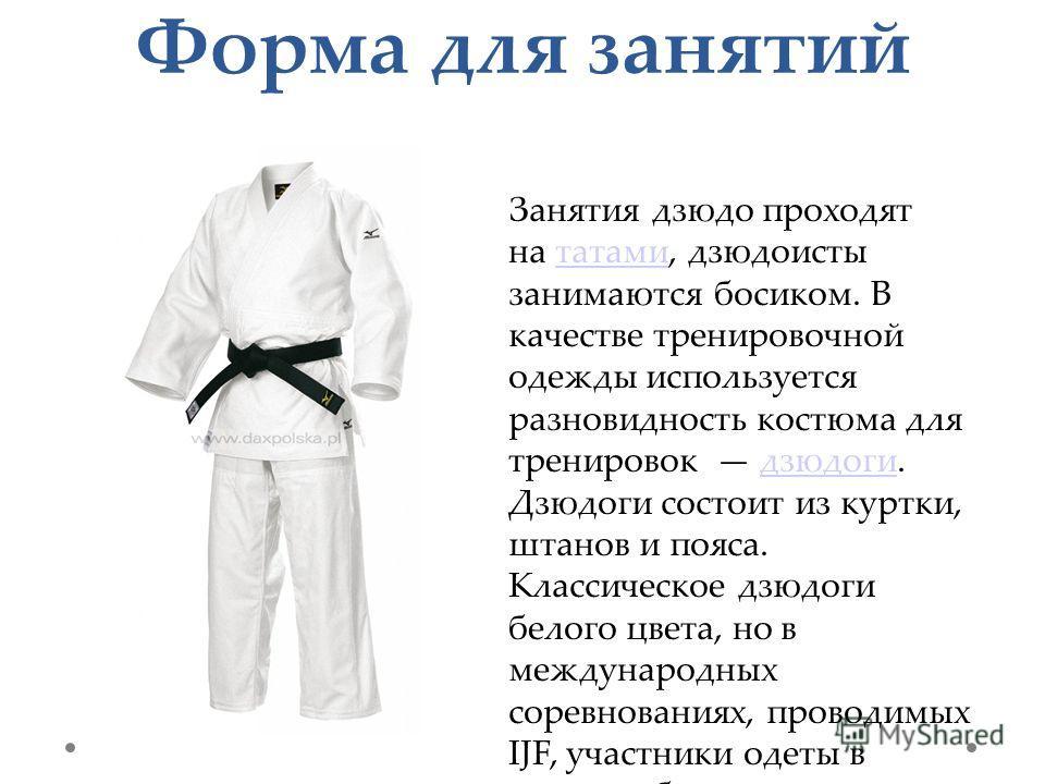 Форма для занятий Занятия дзюдо проходят на татами, дзюдоисты занимаются босиком. В качестве тренировочной одежды используется разновидность костюма для тренировок дзюдоги. Дзюдоги состоит из куртки, штанов и пояса. Классическое дзюдоги белого цвета,