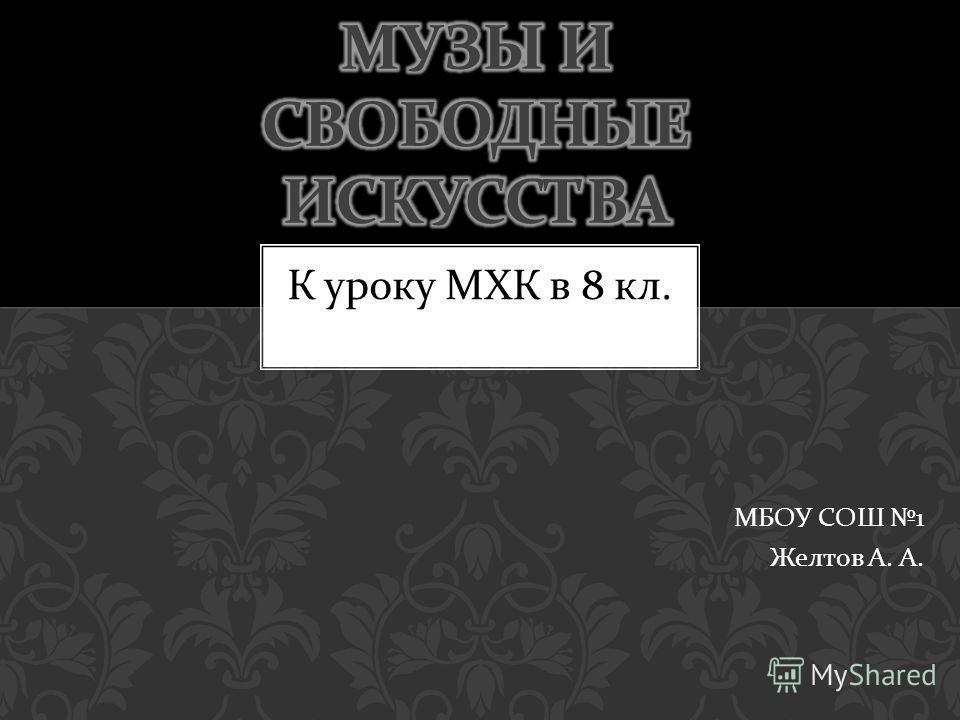 МБОУ СОШ 1 Желтов А. А. К уроку МХК в 8 кл.