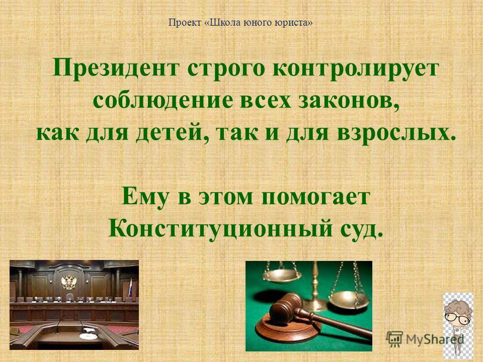 Проект «Школа юного юриста» Президент строго контролирует соблюдение всех законов, как для детей, так и для взрослых. Ему в этом помогает Конституционный суд.