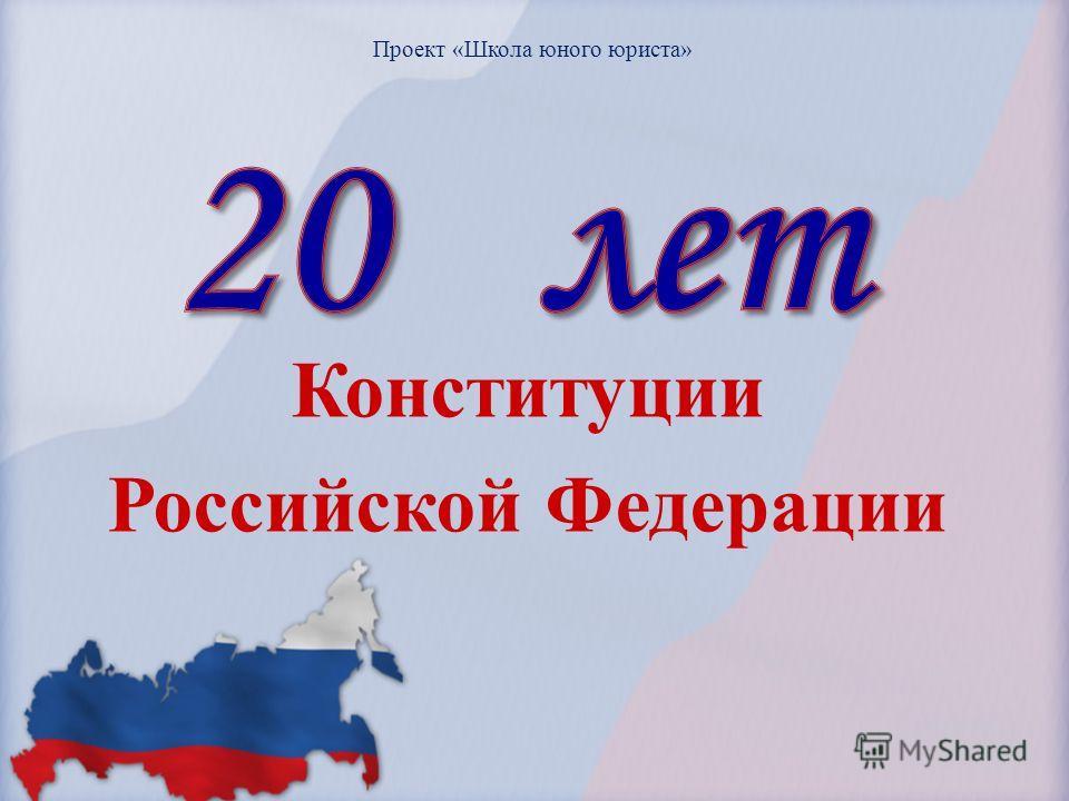 Конституции Российской Федерации Проект «Школа юного юриста»