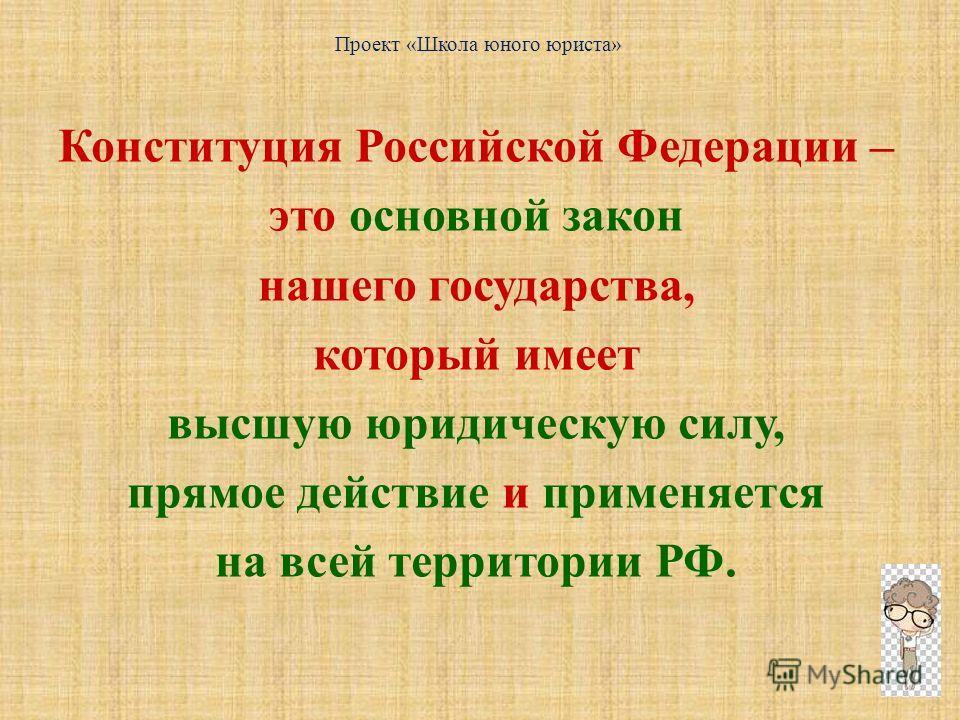 Конституция Российской Федерации – это основной закон нашего государства, который имеет высшую юридическую силу, прямое действие и применяется на всей территории РФ. Проект «Школа юного юриста»