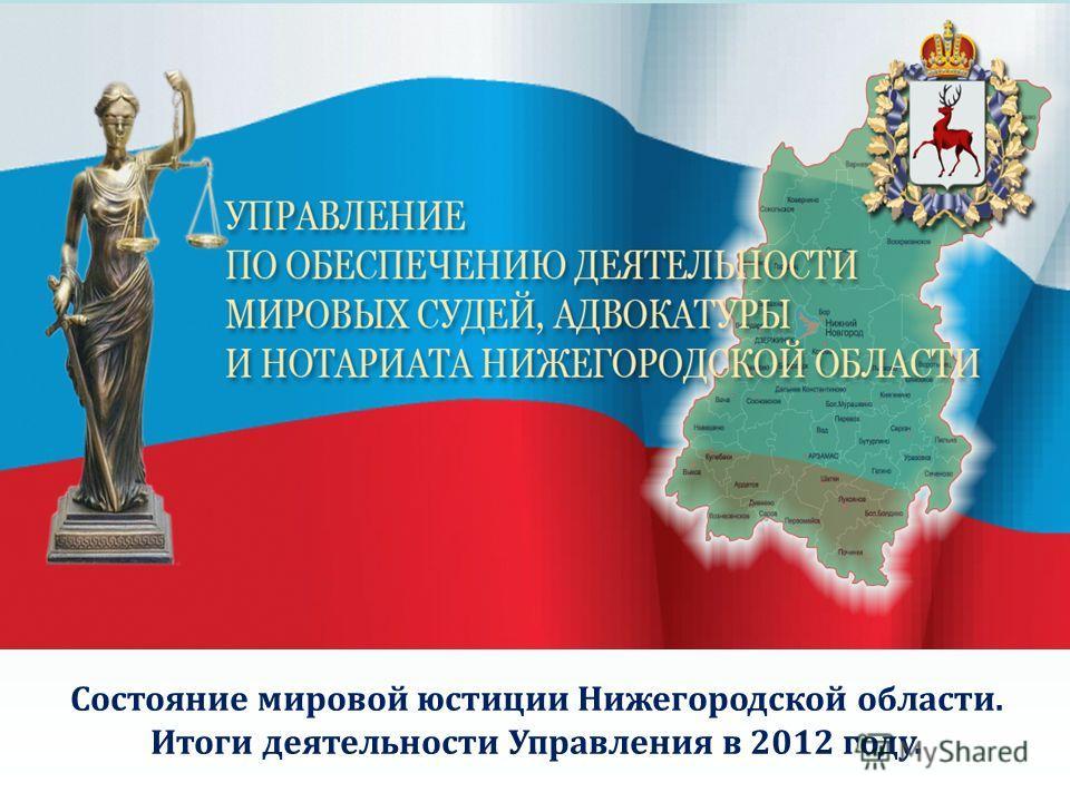 Состояние мировой юстиции Нижегородской области. Итоги деятельности Управления в 2012 году.