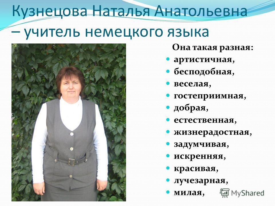 Кузнецова Наталья Анатольевна – учитель немецкого языка Она такая разная: артистичная, бесподобная, веселая, гостеприимная, добрая, естественная, жизнерадостная, задумчивая, искренняя, красивая, лучезарная, милая,
