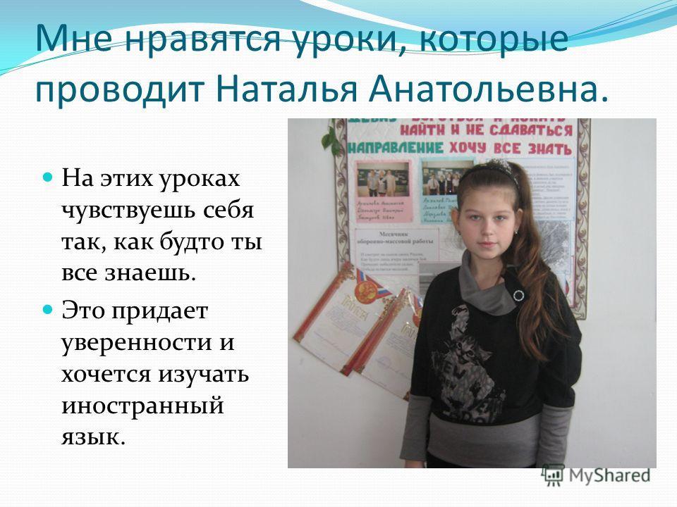 Мне нравятся уроки, которые проводит Наталья Анатольевна. На этих уроках чувствуешь себя так, как будто ты все знаешь. Это придает уверенности и хочется изучать иностранный язык.