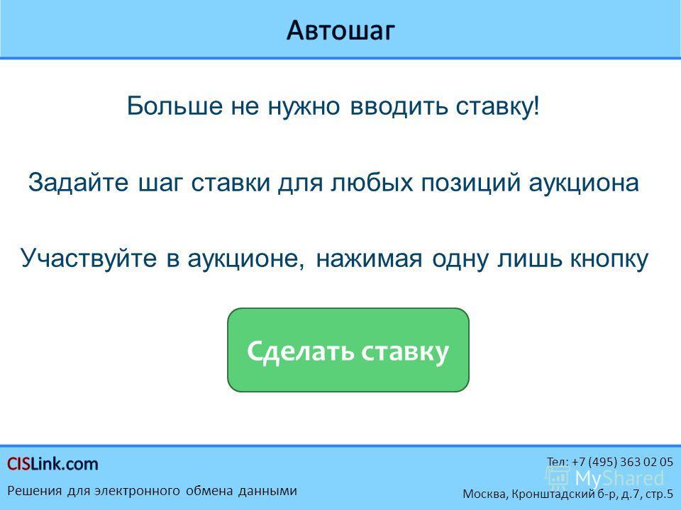 Тел: +7 (495) 363 02 05 Решения для электронного обмена данными Москва, Кронштадский б-р, д.7, стр.5 Больше не нужно вводить ставку! Задайте шаг ставки для любых позиций аукциона Участвуйте в аукционе, нажимая одну лишь кнопку Сделать ставку