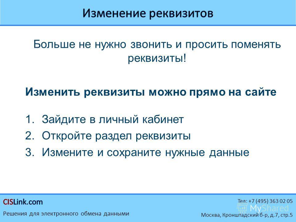 Тел: +7 (495) 363 02 05 Решения для электронного обмена данными Москва, Кронштадский б-р, д.7, стр.5 Больше не нужно звонить и просить поменять реквизиты! Изменить реквизиты можно прямо на сайте 1.Зайдите в личный кабинет 2.Откройте раздел реквизиты