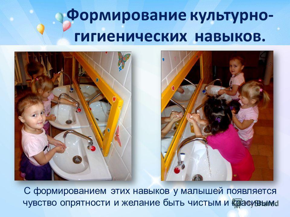 Формирование культурно- гигиенических навыков. С формированием этих навыков у малышей появляется чувство опрятности и желание быть чистым и красивым.