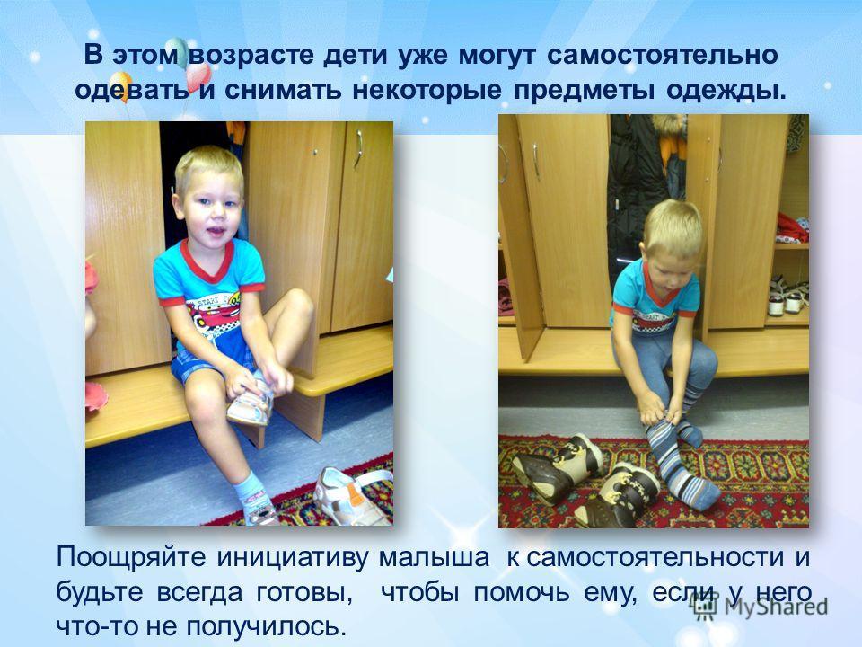 В этом возрасте дети уже могут самостоятельно одевать и снимать некоторые предметы одежды. Поощряйте инициативу малыша к самостоятельности и будьте всегда готовы, чтобы помочь ему, если у него что-то не получилось.