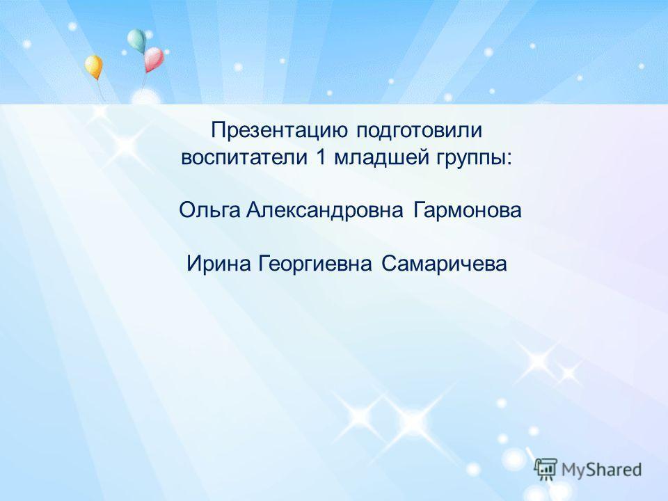 Презентацию подготовили воспитатели 1 младшей группы: Ольга Александровна Гармонова Ирина Георгиевна Самаричева