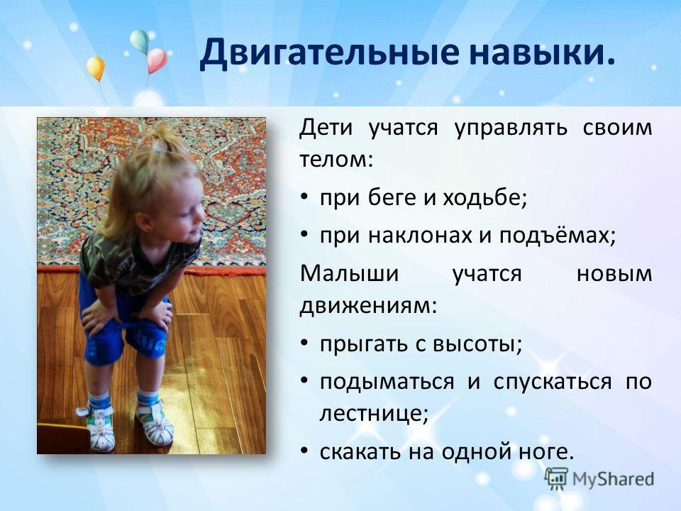 Двигательные навыки. Дети учатся управлять своим телом: при беге и ходьбе; при наклонах и подъёмах; Малыши учатся новым движениям: прыгать с высоты; подыматься и спускаться по лестнице; скакать на одной ноге.