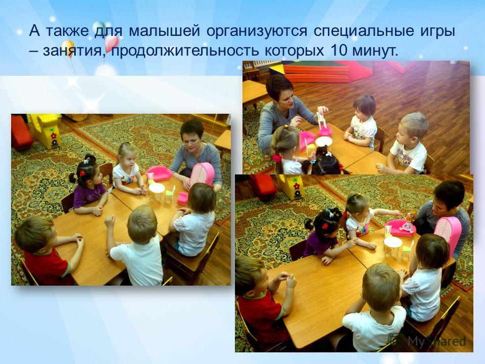 А также для малышей организуются специальные игры – занятия, продолжительность которых 10 минут.