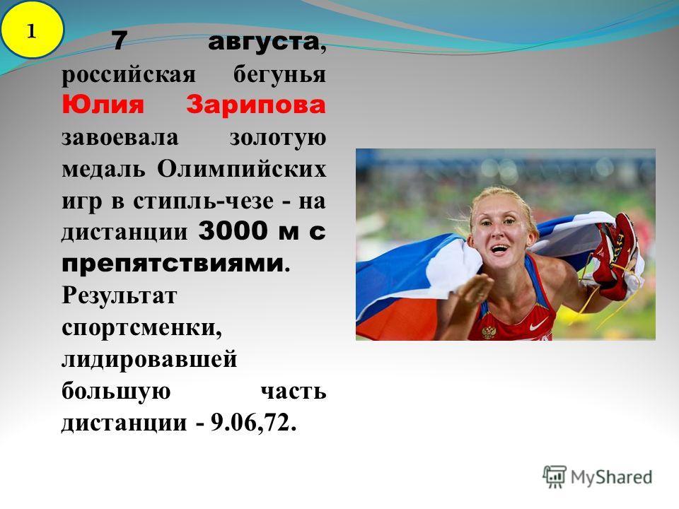 7 августа, российская бегунья Юлия Зарипова завоевала золотую медаль Олимпийских игр в стипль-чезе - на дистанции 3000 м с препятствиями. Результат спортсменки, лидировавшей большую часть дистанции - 9.06,72. 1