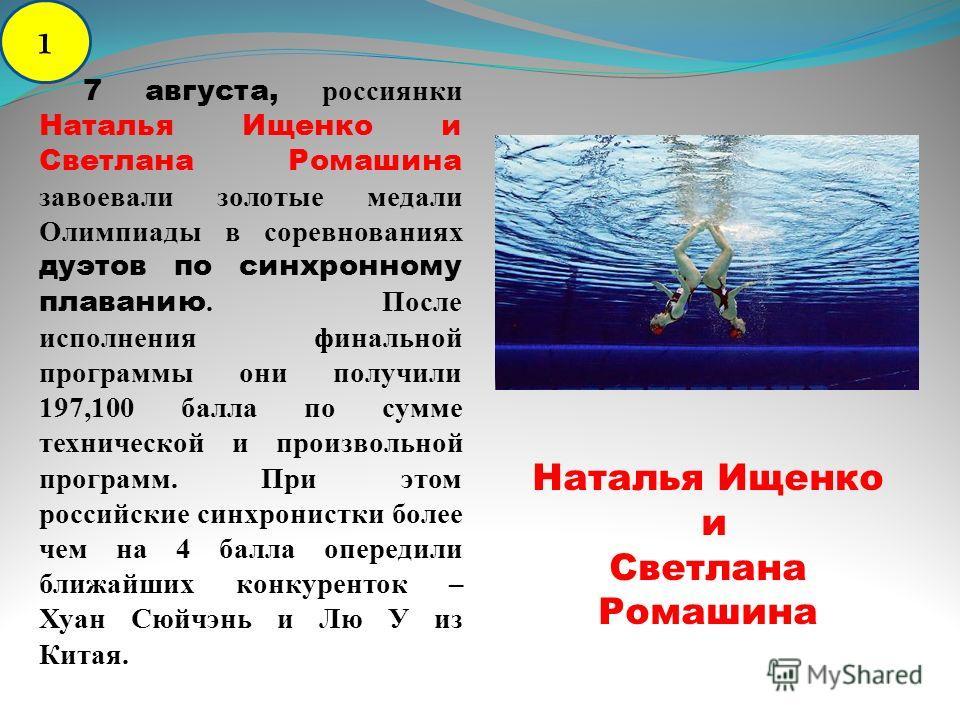 7 августа, россиянки Наталья Ищенко и Светлана Ромашина завоевали золотые медали Олимпиады в соревнованиях дуэтов по синхронному плаванию. После исполнения финальной программы они получили 197,100 балла по сумме технической и произвольной программ. П