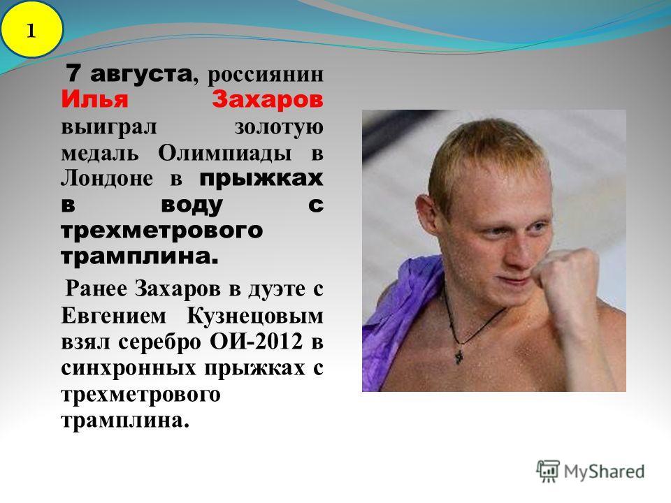 7 августа, россиянин Илья Захаров выиграл золотую медаль Олимпиады в Лондоне в прыжках в воду с трехметрового трамплина. Ранее Захаров в дуэте с Евгением Кузнецовым взял серебро ОИ-2012 в синхронных прыжках с трехметрового трамплина. 1