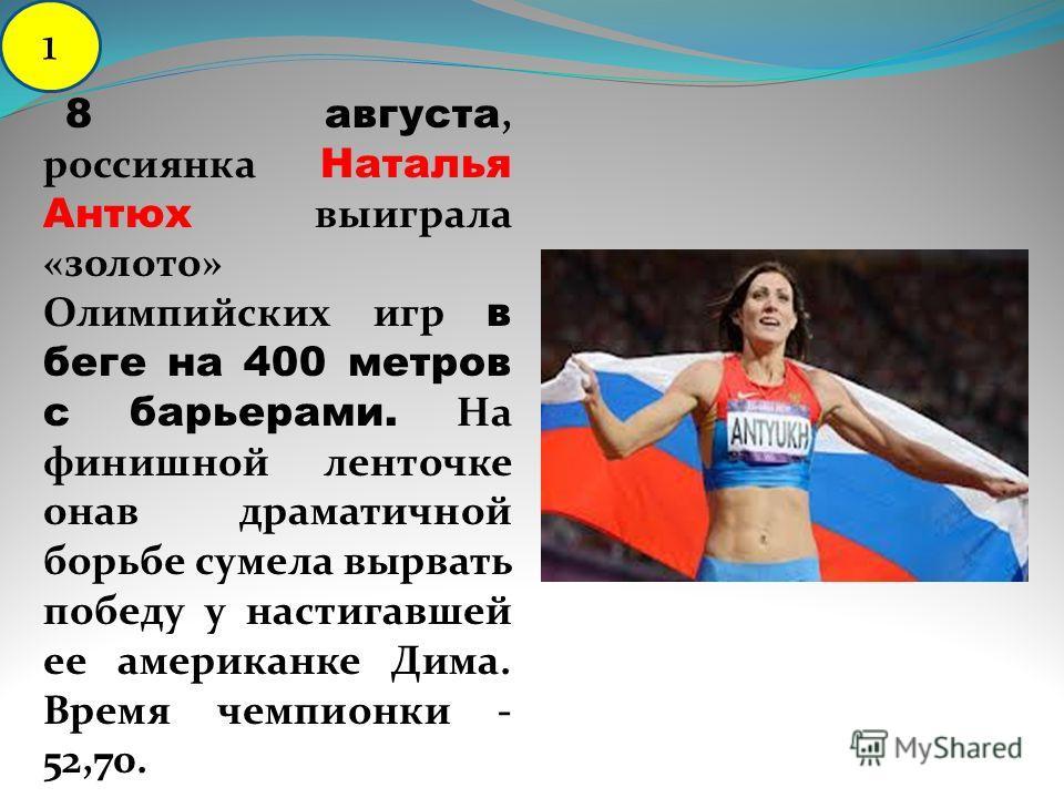 8 августа, россиянка Наталья Антюх выиграла «золото» Олимпийских игр в беге на 400 метров с барьерами. На финишной ленточке онав драматичной борьбе сумела вырвать победу у настигавшей ее американке Дима. Время чемпионки - 52,70. 1