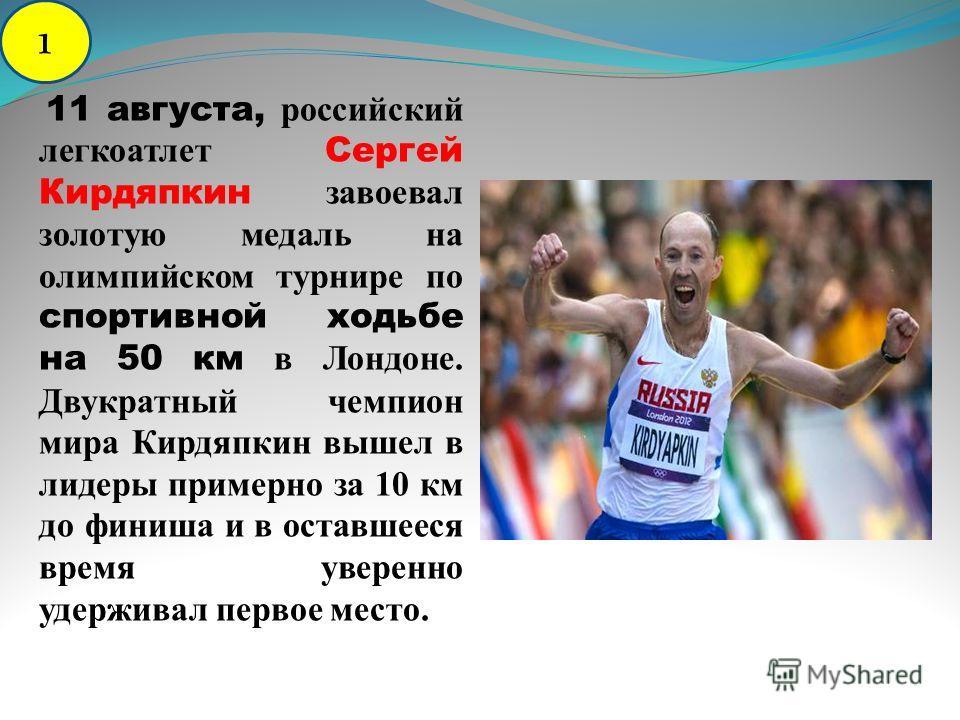11 августа, российский легкоатлет Сергей Кирдяпкин завоевал золотую медаль на олимпийском турнире по спортивной ходьбе на 50 км в Лондоне. Двукратный чемпион мира Кирдяпкин вышел в лидеры примерно за 10 км до финиша и в оставшееся время уверенно удер