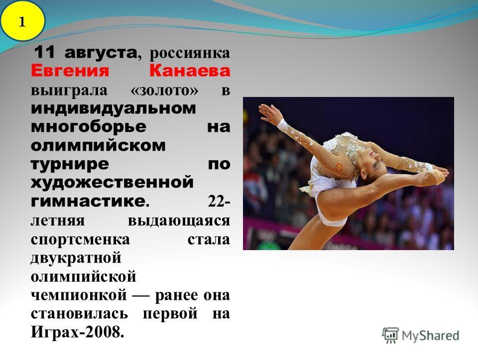 11 августа, россиянка Евгения Канаева выиграла «золото» в индивидуальном многоборье на олимпийском турнире по художественной гимнастике. 22- летняя выдающаяся спортсменка стала двукратной олимпийской чемпионкой ранее она становилась первой на Играх-2