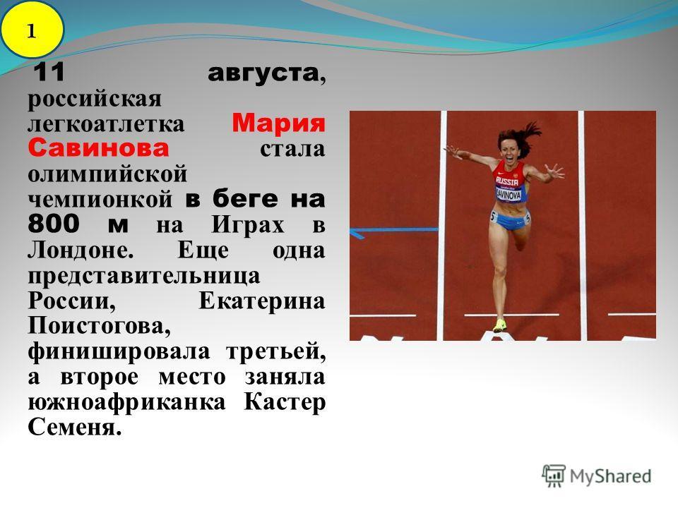 11 августа, российская легкоатлетка Мария Савинова стала олимпийской чемпионкой в беге на 800 м на Играх в Лондоне. Еще одна представительница России, Екатерина Поистогова, финишировала третьей, а второе место заняла южноафриканка Кастер Семеня. 1