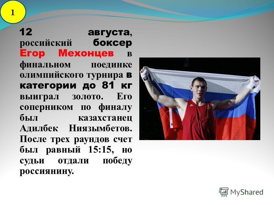 12 августа, российский боксер Егор Мехонцев в финальном поединке олимпийского турнира в категории до 81 кг выиграл золото. Его соперником по финалу был казахстанец Адилбек Ниязымбетов. После трех раундов счет был равный 15:15, но судьи отдали победу