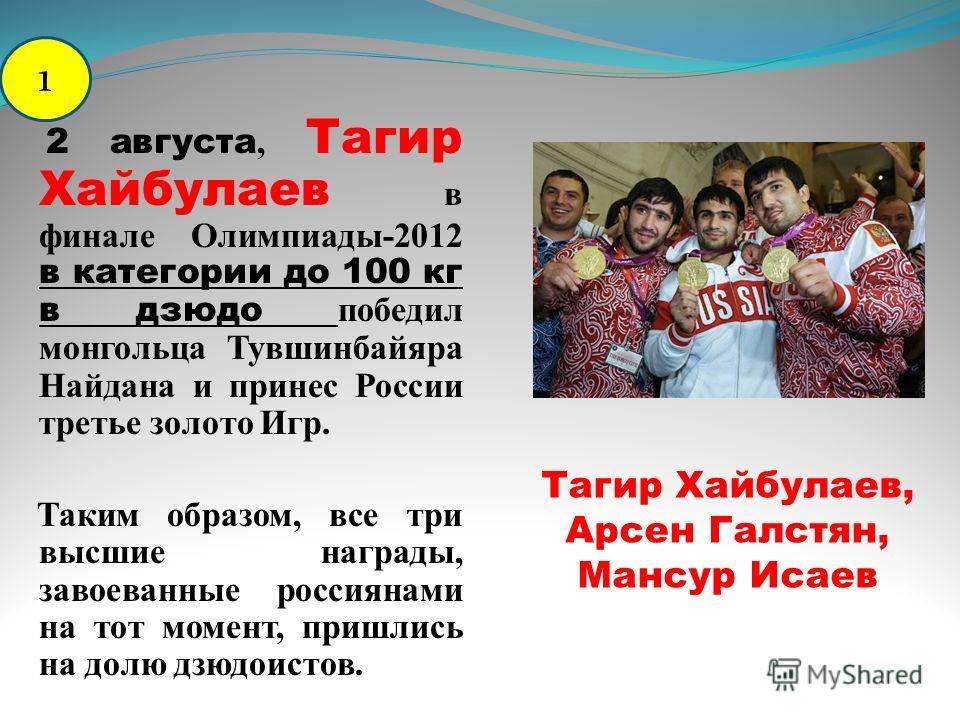 2 августа, Тагир Хайбулаев в финале Олимпиады-2012 в категории до 100 кг в дзюдо победил монгольца Тувшинбайяра Найдана и принес России третье золото Игр. Таким образом, все три высшие награды, завоеванные россиянами на тот момент, пришлись на долю д