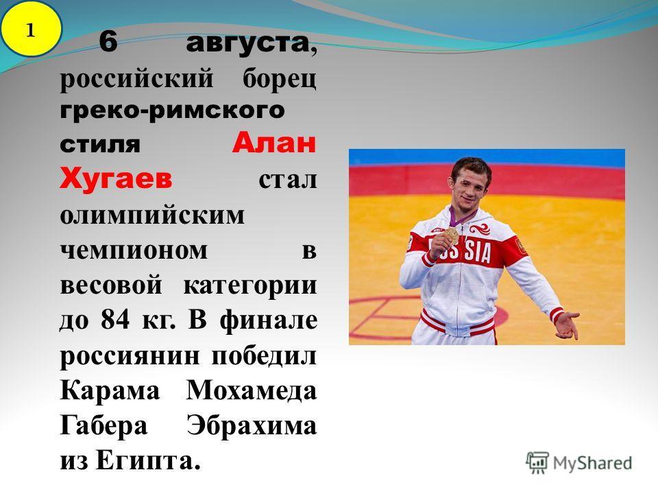 6 августа, российский борец греко-римского стиля Алан Хугаев стал олимпийским чемпионом в весовой категории до 84 кг. В финале россиянин победил Карама Мохамеда Габера Эбрахима из Египта. 1