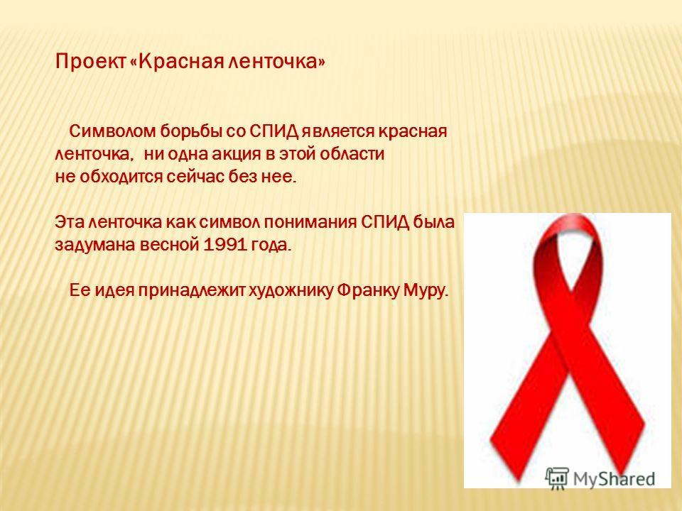 Проект «Красная ленточка» Символом борьбы со СПИД является красная ленточка, ни одна акция в этой области не обходится сейчас без нее. Эта ленточка как символ понимания СПИД была задумана весной 1991 года. Ее идея принадлежит художнику Франку Муру.