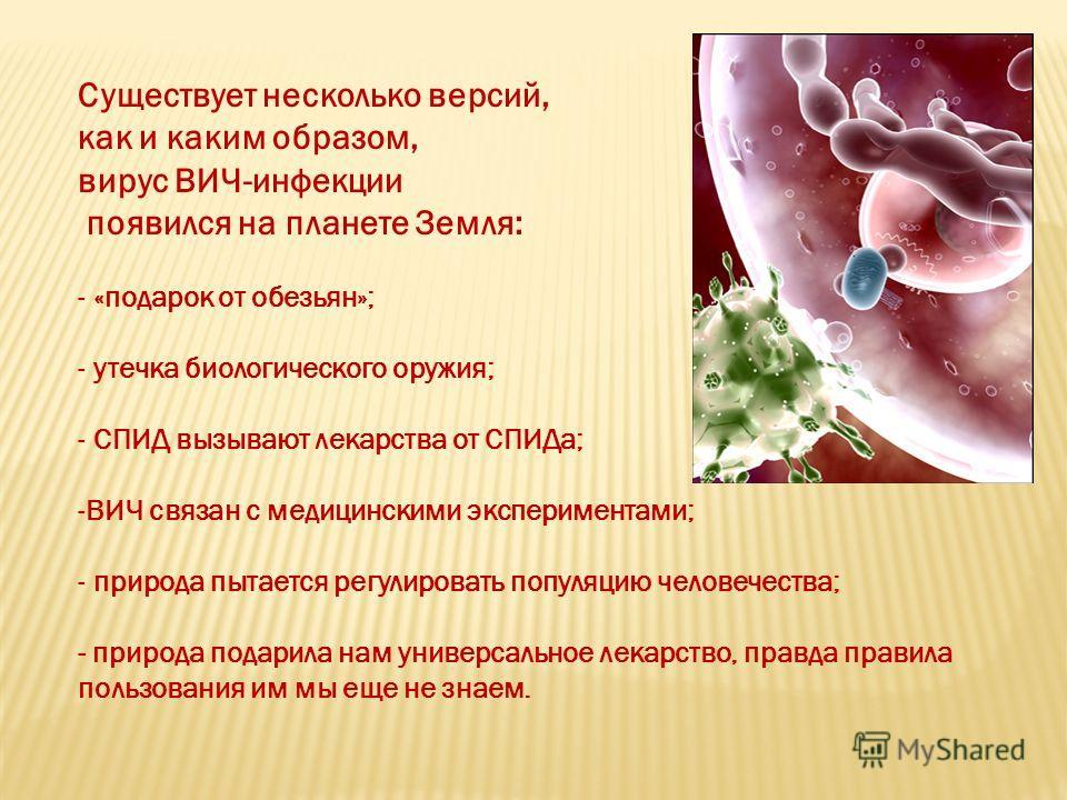 Существует несколько версий, как и каким образом, вирус ВИЧ-инфекции появился на планете Земля: - «подарок от обезьян»; - утечка биологического оружия; - СПИД вызывают лекарства от СПИДа; -ВИЧ связан с медицинскими экспериментами; - природа пытается