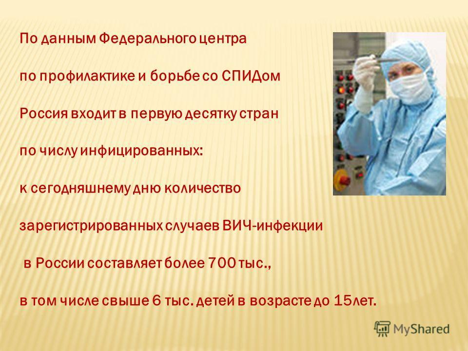 По данным Федерального центра по профилактике и борьбе со СПИДом Россия входит в первую десятку стран по числу инфицированных: к сегодняшнему дню количество зарегистрированных случаев ВИЧ-инфекции в России составляет более 700 тыс., в том числе свыше