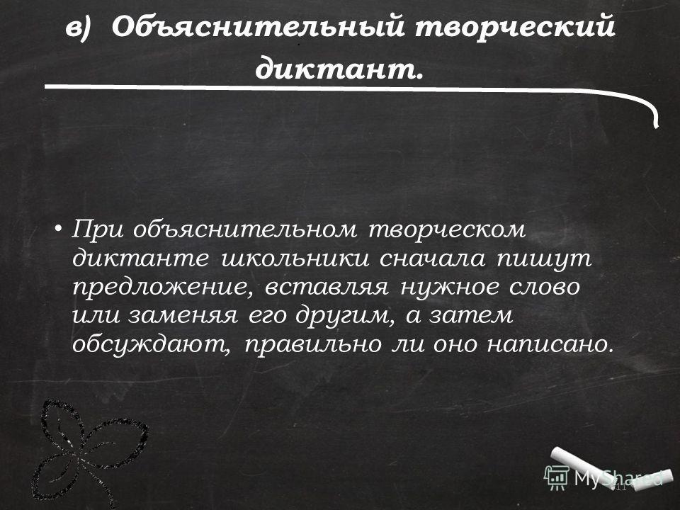 . 11 в) Объяснительный творческий диктант. При объяснительном творческом диктанте школьники сначала пишут предложение, вставляя нужное слово или заменяя его другим, а затем обсуждают, правильно ли оно написано.