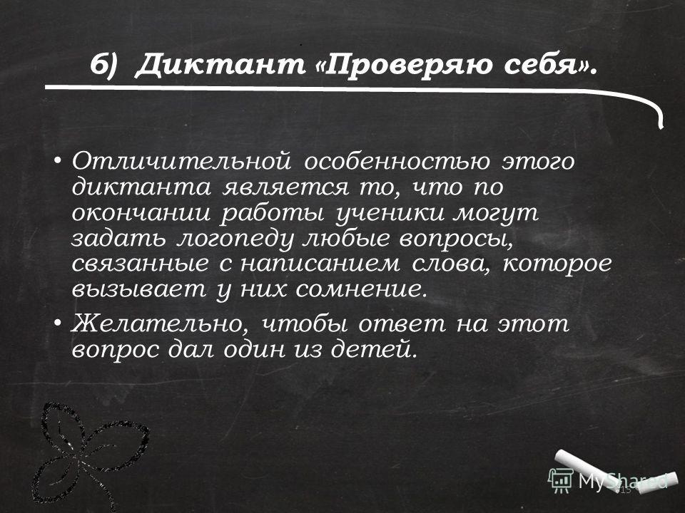 . 15 6) Диктант «Проверяю себя». Отличительной особенностью этого диктанта является то, что по окончании работы ученики могут задать логопеду любые вопросы, связанные с написанием слова, которое вызывает у них сомнение. Желательно, чтобы ответ на это