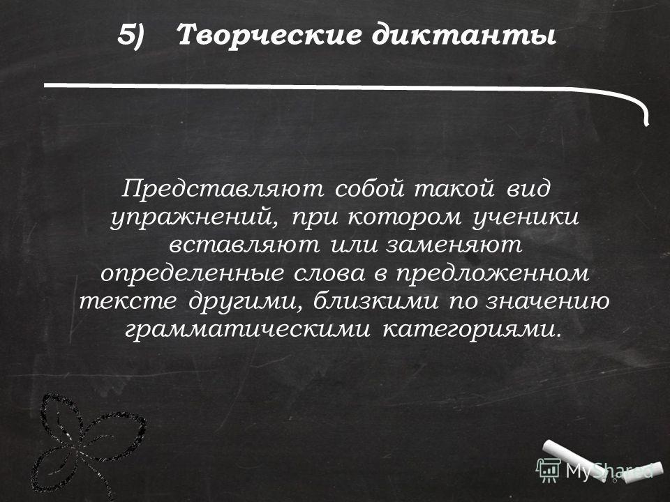 . 8 5) Творческие диктанты Представляют собой такой вид упражнений, при котором ученики вставляют или заменяют определенные слова в предложенном тексте другими, близкими по значению грамматическими категориями.