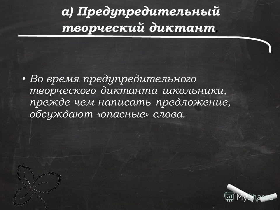 . 9 а) Предупредительный творческий диктант. Во время предупредительного творческого диктанта школьники, прежде чем написать предложение, обсуждают «опасные» слова.