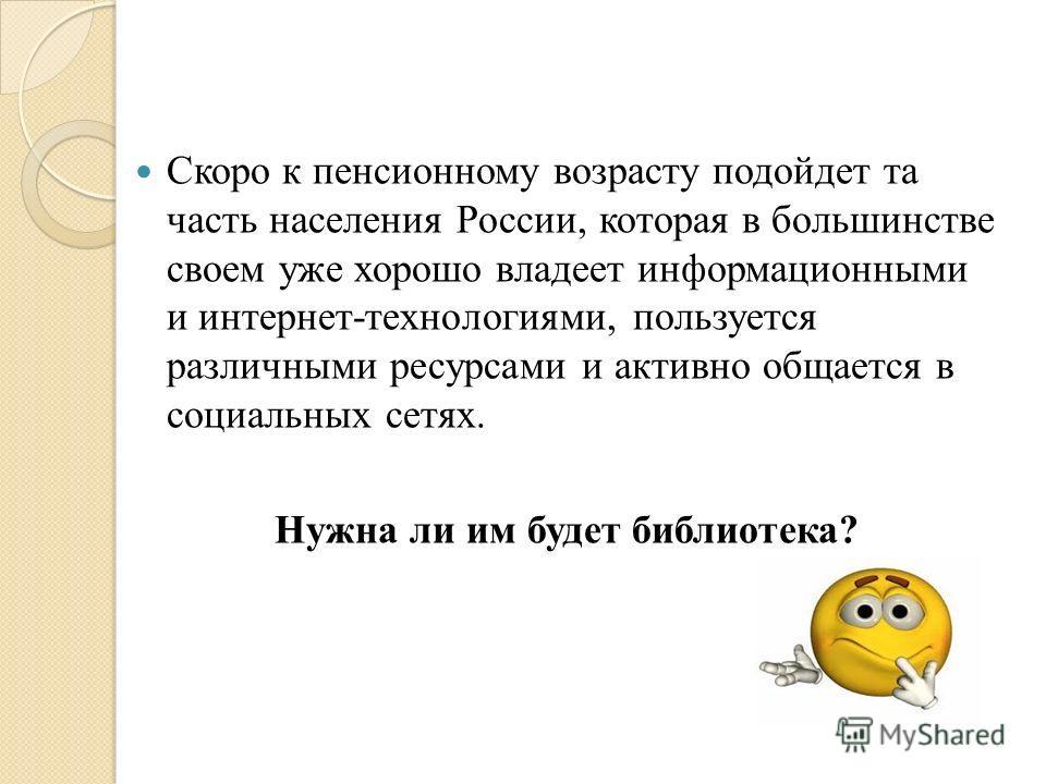 Скоро к пенсионному возрасту подойдет та часть населения России, которая в большинстве своем уже хорошо владеет информационными и интернет-технологиями, пользуется различными ресурсами и активно общается в социальных сетях. Нужна ли им будет библиоте