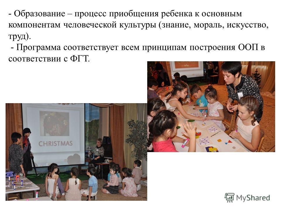 - Образование – процесс приобщения ребенка к основным компонентам человеческой культуры (знание, мораль, искусство, труд). - Программа соответствует всем принципам построения ООП в соответствии с ФГТ.