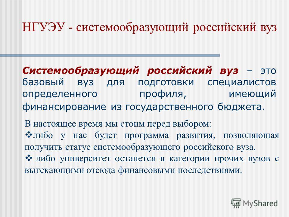 Системообразующий российский вуз – это базовый вуз для подготовки специалистов определенного профиля, имеющий финансирование из государственного бюджета. В настоящее время мы стоим перед выбором: либо у нас будет программа развития, позволяющая получ