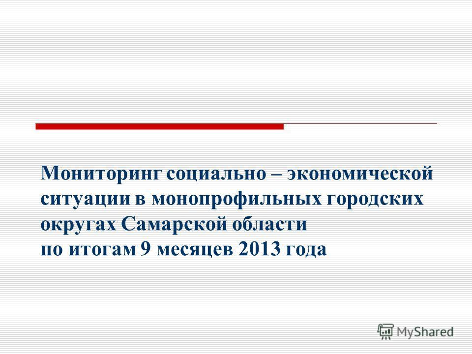 Мониторинг социально – экономической ситуации в монопрофильных городских округах Самарской области по итогам 9 месяцев 2013 года