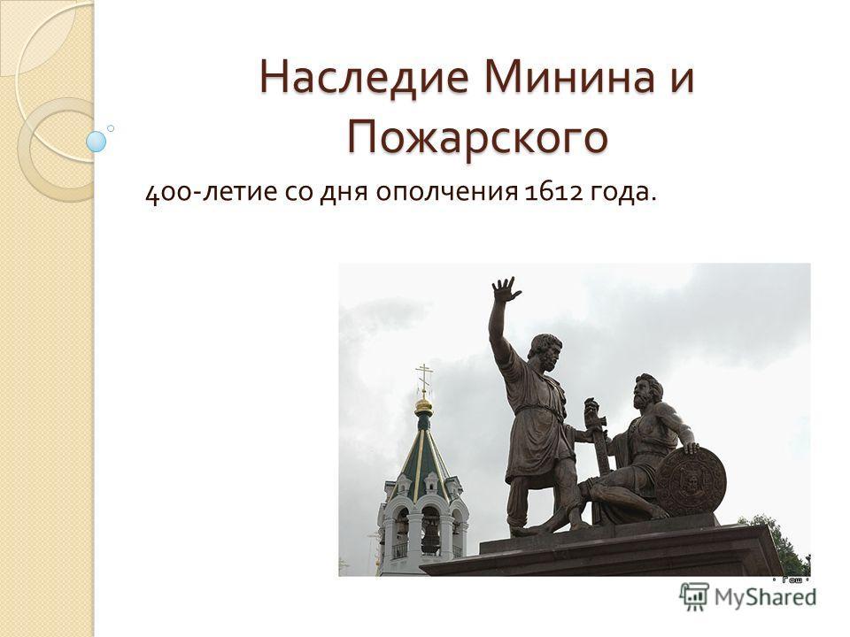 Наследие Минина и Пожарского 400- летие со дня ополчения 1612 года.