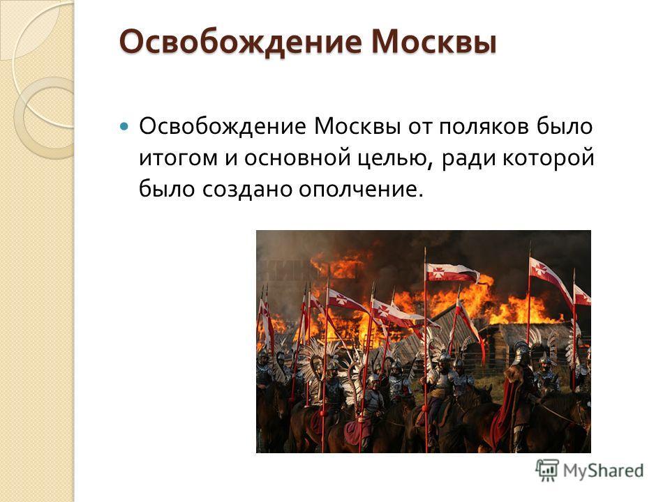 Освобождение Москвы Освобождение Москвы Освобождение Москвы от поляков было итогом и основной целью, ради которой было создано ополчение.