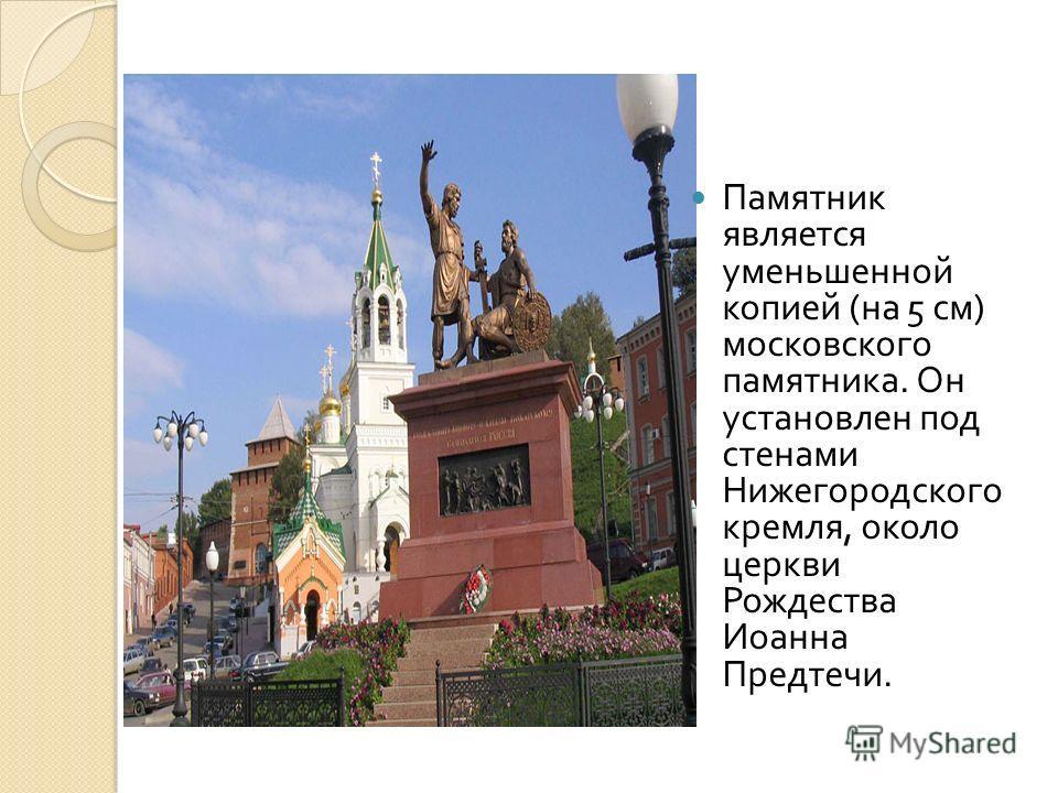 Памятник является уменьшенной копией ( на 5 см ) московского памятника. Он установлен под стенами Нижегородского кремля, около церкви Рождества Иоанна Предтечи.