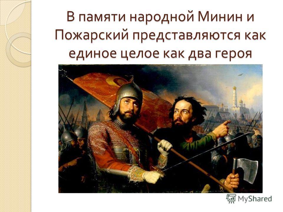 В памяти народной Минин и Пожарский представляются как единое целое как два героя