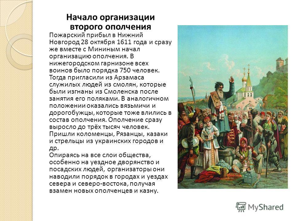 Начало организации второго ополчения Пожарский прибыл в Нижний Новгород 28 октября 1611 года и сразу же вместе с Мининым начал организацию ополчения. В нижегородском гарнизоне всех воинов было порядка 750 человек. Тогда пригласили из Арзамаса служилы