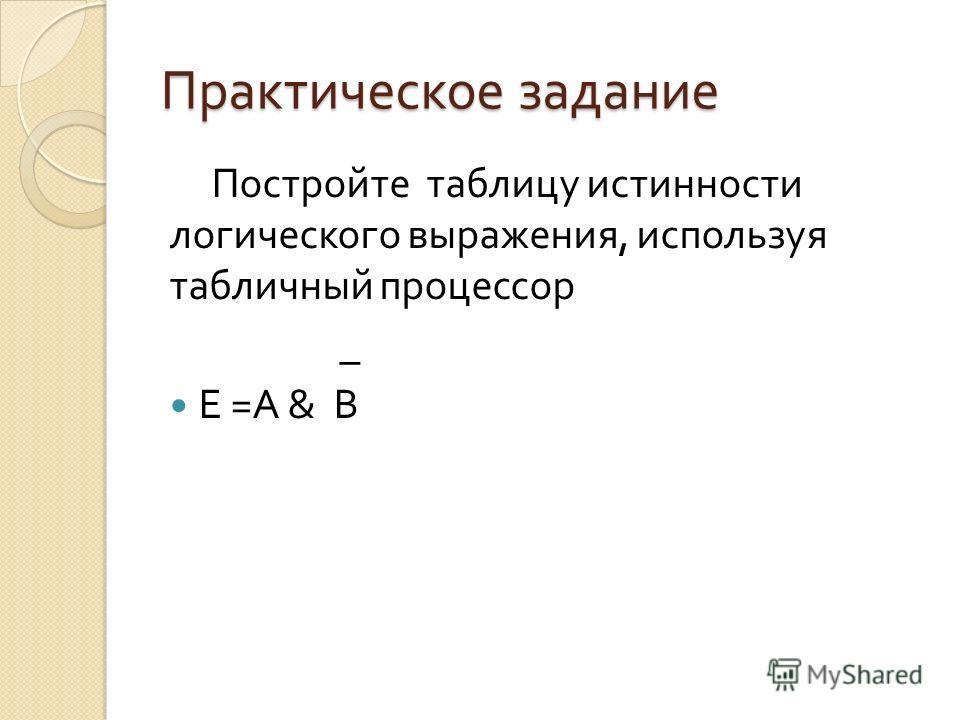 Практическое задание Постройте таблицу истинности логического выражения, используя табличный процессор _ Е = А & В
