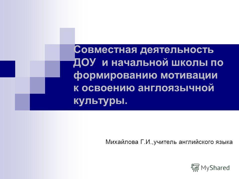 Совместная деятельность ДОУ и начальной школы по формированию мотивации к освоению англоязычной культуры. Михайлова Г.И.,учитель английского языка