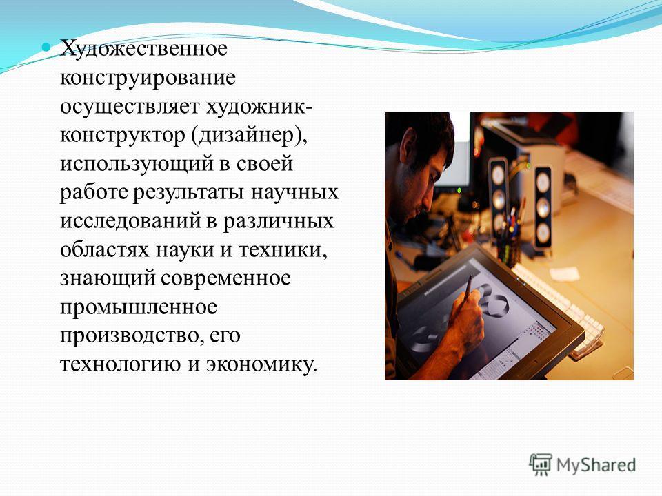 Художественное конструирование осуществляет художник- конструктор (дизайнер), использующий в своей работе результаты научных исследований в различных областях науки и техники, знающий современное промышленное производство, его технологию и экономику.